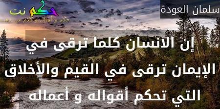 إن الانسان كلما ترقى في الإيمان ترقى في القيم والأخلاق التي تحكم أقواله و أعماله  -سلمان العودة