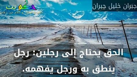 الحق يحتاج إلى رجلين: رجل ينطق به ورجل يفهمه.-جبران خليل جبران