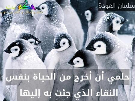 حلمي أن أخرج من الحياة بنفس النقاء الذي جئت به إليها -سلمان العودة