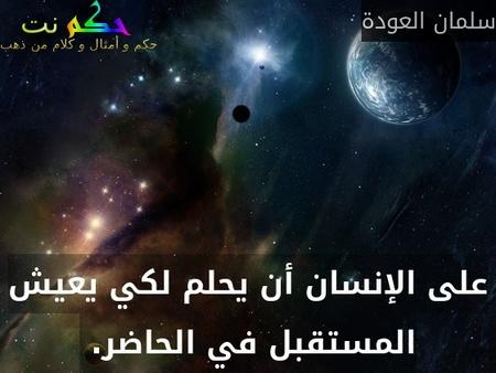 على الإنسان أن يحلم لكي يعيش المستقبل في الحاضر. -سلمان العودة