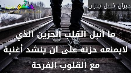 ما أنبل القلب الحزين الذي لايمنعه حزنه على ان ينشد أغنية مع القلوب الفرحة-جبران خليل جبران