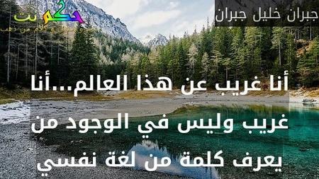 أنا غريب عن هذا العالم...أنا غريب وليس في الوجود من يعرف كلمة من لغة نفسي-جبران خليل جبران