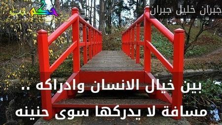 بين خيال الانسان وادراكه .. مسافة لا يدركها سوى حنينه-جبران خليل جبران