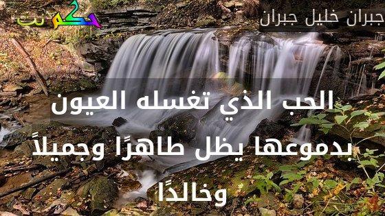 الحب الذي تغسله العيون بدموعها يظل طاهرًا وجميلاً وخالدًا-جبران خليل جبران