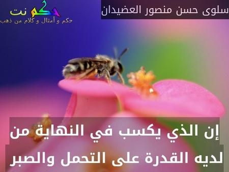 إن الذي يكسب في النهاية من لديه القدرة على التحمل والصبر -سلوى حسن منصور العضيدان