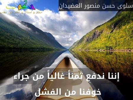 إننا ندفع ثمناً غالياً من جراء خوفنا من الفشل -سلوى حسن منصور العضيدان