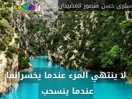 لا ينتهي المرء عندما يخسرإنما عندما ينسحب -سلوى حسن منصور العضيدان