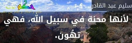 لأنها محنة في سبيل الله، فهي تهُون. -سليم عبد القادر