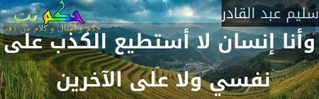 وأنا إنسان لا أستطيع الكذب على نفسي ولا على الآخرين -سليم عبد القادر