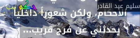 وأنا موطّن نفسي لأقسى الأحكام، ولكن شعوراً داخلياً يحدثني عن فرج قريب… -سليم عبد القادر