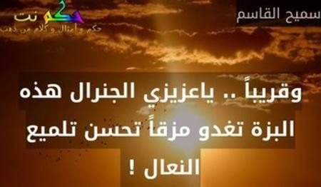 وقريباً .. ياعزيزي الجنرال هذه البزة تغدو مزقاً تحسن تلميع النعال ! -سميح القاسم