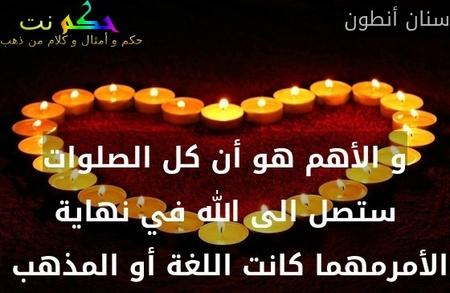 و الأهم هو أن كل الصلوات ستصل الى الله في نهاية الأمرمهما كانت اللغة أو المذهب -سنان أنطون