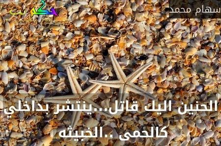 الحنين اليك قاتل...ينتشر بداخلي كالحمى ..الخبيثه -سهام محمد