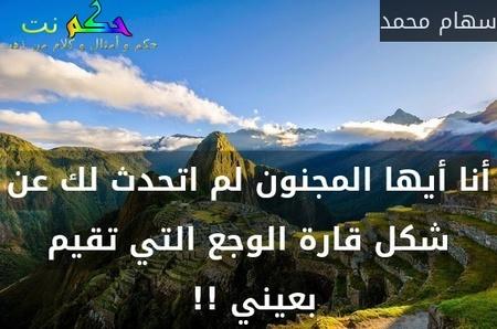 أنا أيها المجنون لم اتحدث لك عن شكل قارة الوجع التي تقيم بعيني !! -سهام محمد