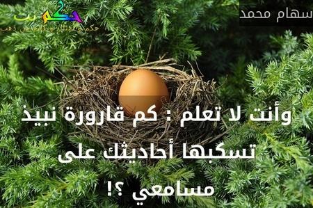 وأنت لا تعلم : كم قارورة نبيذ تسكبها أحاديثك على مسامعي ؟! -سهام محمد