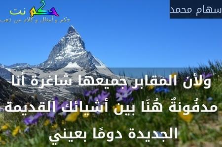 ولأن المقابر جميعها شاغرة أنا مدفُونةٌ هُنَا بين أشيائك القديمة الجديدة دومًا بعيني -سهام محمد
