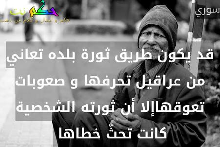 قد يكون طريق ثورة بلده تعاني من عراقيل تحرفها و صعوبات تعوقهاإلا أن ثورته الشخصية كانت تحثّ خطاها -سوري