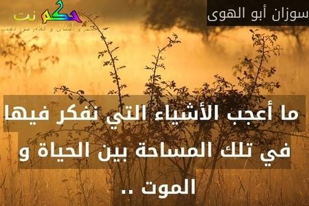 ما أعجب الأشياء التي نفكر فيها في تلك المساحة بين الحياة و الموت .. -سوزان أبو الهوى