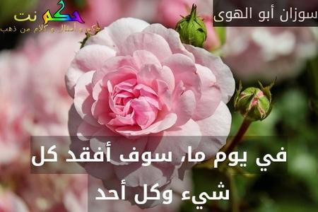 في يوم ما، سوف أفقد كل شيء وكل أحد -سوزان أبو الهوى