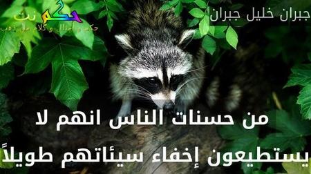 من حسنات الناس انهم لا يستطيعون إخفاء سيئاتهم طويلاً-جبران خليل جبران