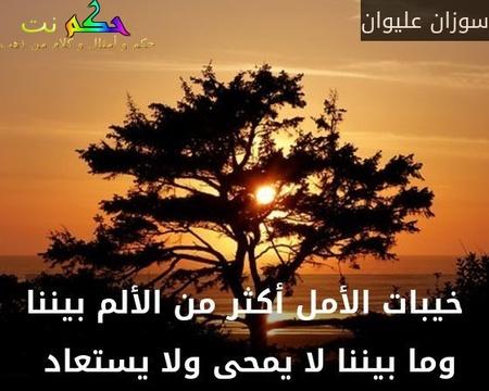 خيبات الأمل أكثر من الألم بيننا وما بيننا لا يمحى ولا يستعاد -سوزان عليوان