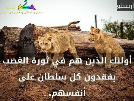 أولئك الذين هم في ثورة الغضب يفقدون كل سلطان على أنفسهم.-أرسطو