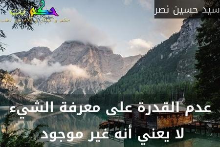 عدم القدرة على معرفة الشيء لا يعني أنه غير موجود -سيد حسين نصر
