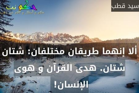ألا إنهما طريقان مختلفان: شتان شتان. هدى القرآن و هوى الإنسان! -سيد قطب