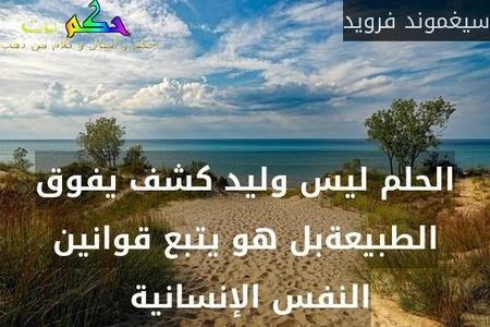الحلم ليس وليد كشف يفوق الطبيعةبل هو يتبع قوانين النفس الإنسانية -سيغموند فرويد