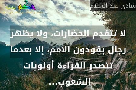 لا تتقدم الحضارات، ولا يظهر رجال يقودون الأمم، إلا بعدما تتصدر القراءة أولويات الشعوب... -شادي عبد السلام