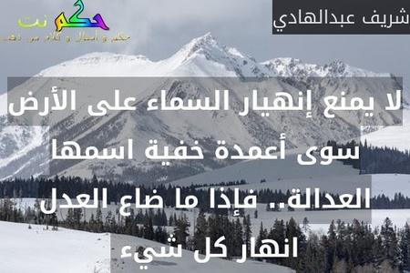 لا يمنع إنهيار السماء على الأرض سوى أعمدة خفية اسمها العدالة.. فإذا ما ضاع العدل انهار كل شيء -شريف عبدالهادي