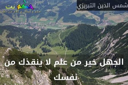 الجهل خير من علم لا ينقذك من نفسك -شمس الدين التبريزي