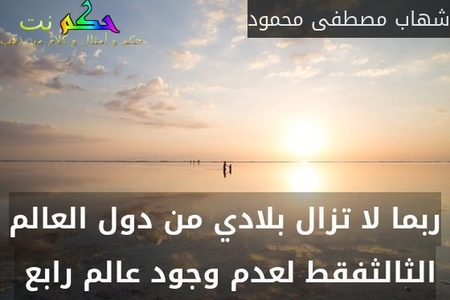 ربما لا تزال بلادي من دول العالم الثالثفقط لعدم وجود عالم رابع -شهاب مصطفى محمود
