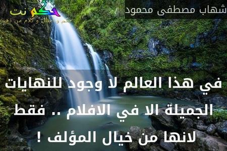 في هذا العالم لا وجود للنهايات الجميلة الا في الافلام .. فقط لانها من خيال المؤلف ! -شهاب مصطفى محمود