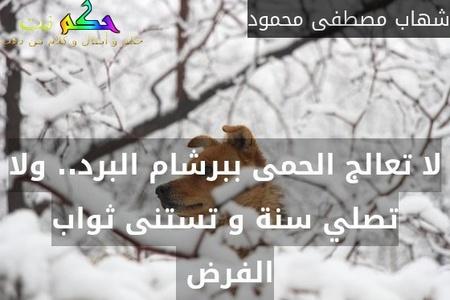 لا تعالج الحمى ببرشام البرد.. ولا تصلي سنة و تستنى ثواب الفرض -شهاب مصطفى محمود