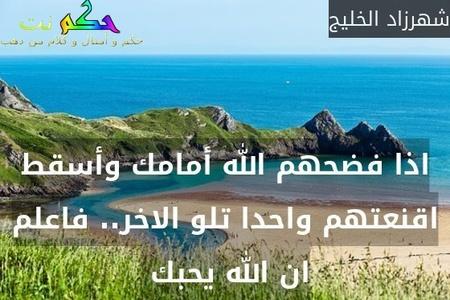 اذا فضحهم الله أمامك وأسقط اقنعتهم واحدا تلو الاخر.. فاعلم ان الله يحبك -شهرزاد الخليج
