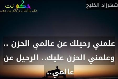 علمني رحيلك عن عالمي الحزن .. وعلمني الحزن عليك.. الرحيل عن عالمي.. -شهرزاد الخليج