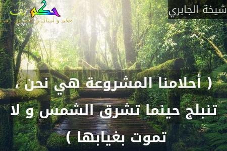 ( أحلامنا المشروعة هي نحن ، تنبلج حينما تشرق الشمس و لا تموت بغيابها ) -شيخة الجابري