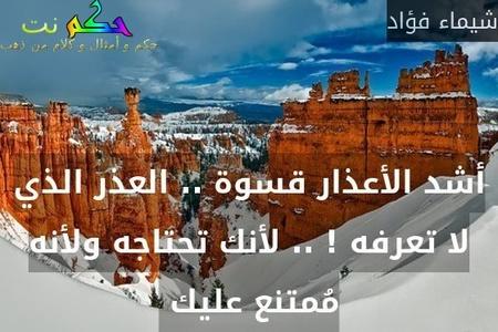 أشد الأعذار قسوة .. العذر الذي لا تعرفه ! .. لأنك تحتاجه ولأنه مُمتنع عليك -شيماء فؤاد