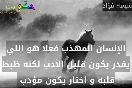 الإنسان المهذب فعلا هو اللي يقدر يكون قليل الأدب لكنه ظبط قلبه و اختار يكون مؤدب -شيماء فؤاد