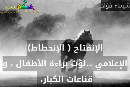 الإنفتاح ( الإنحطاط) الإعلامي ..لوَّث براءة الأطفال ، و قناعات الكبار. -شيماء فؤاد