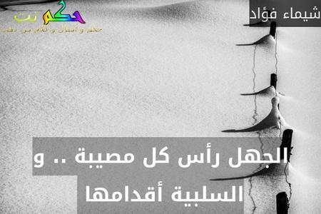 الجهل رأس كل مصيبة .. و السلبية أقدامها -شيماء فؤاد