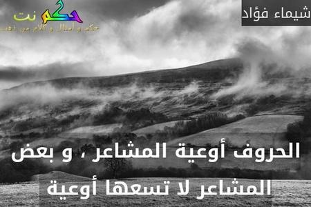 الحروف أوعية المشاعر ، و بعض المشاعر لا تسعها أوعية -شيماء فؤاد