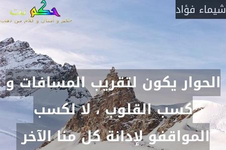 الحوار يكون لتقريب المسافات و كسب القلوب ، لا لكسب المواقفو لإدانة كل منا الآخر -شيماء فؤاد