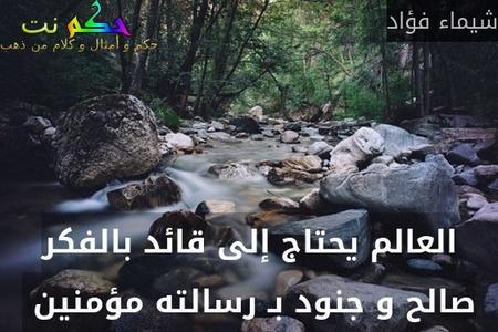 العالم يحتاج إلى قائد بالفكر صالح و جنود بـ رسالته مؤمنين -شيماء فؤاد