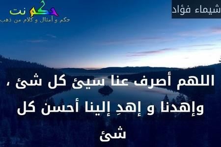اللهم أصرف عنا سيئ كل شئ ، وإهدنا و إهدِ إلينا أحسن كل شئ -شيماء فؤاد