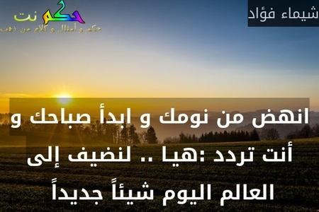 انهض من نومك و ابدأ صباحك و أنت تردد :هيـا .. لنضيف إلى العالم اليوم شيئاً جديداً -شيماء فؤاد