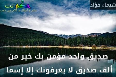 صديق واحد مؤمن بك خير من ألف صديق لا يعرفونك إلا إسما -شيماء فؤاد