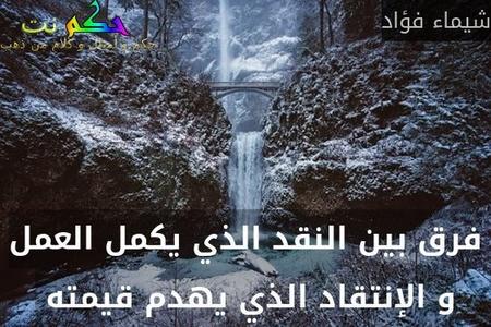 فرق بين النقد الذي يكمل العمل و الإنتقاد الذي يهدم قيمته -شيماء فؤاد