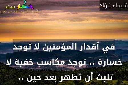 في أقدار المؤمنين لا توجد خسارة .. توجد مكاسب خفية لا تلبث أن تظهر بعد حين .. -شيماء فؤاد